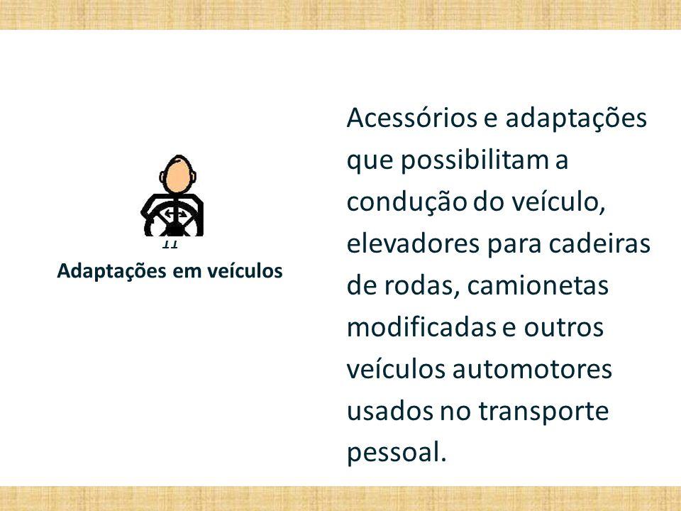 11 Adaptações em veículos Acessórios e adaptações que possibilitam a condução do veículo, elevadores para cadeiras de rodas, camionetas modificadas e