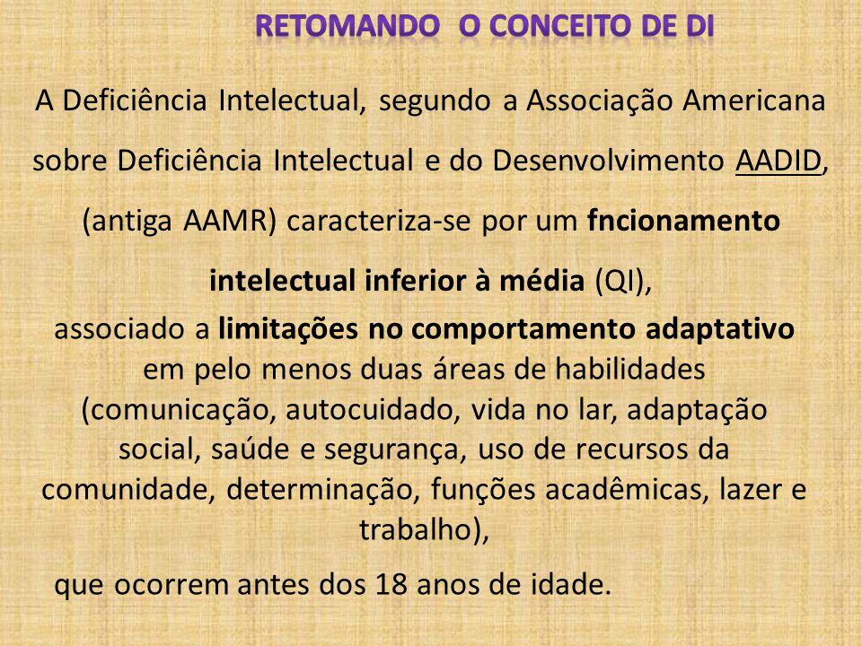 A Deficiência Intelectual, segundo a Associação Americana sobre Deficiência Intelectual e do Desenvolvimento AADID, (antiga AAMR) caracteriza-se por u