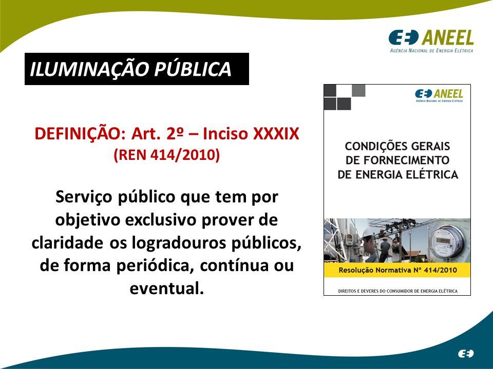 ILUMINAÇÃO PÚBLICA DEFINIÇÃO: Art. 2º – Inciso XXXIX (REN 414/2010) Serviço público que tem por objetivo exclusivo prover de claridade os logradouros