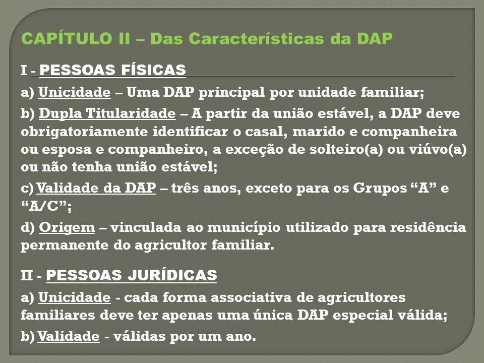 CAPÍTULO II – Das Características da DAP I - PESSOAS FÍSICAS a) Unicidade – Uma DAP principal por unidade familiar; b) Dupla Titularidade – A partir da união estável, a DAP deve obrigatoriamente identificar o casal, marido e companheira ou esposa e companheiro, a exceção de solteiro(a) ou viúvo(a) ou não tenha união estável; c) Validade da DAP – três anos, exceto para os Grupos A e A/C ; d) Origem – vinculada ao município utilizado para residência permanente do agricultor familiar.