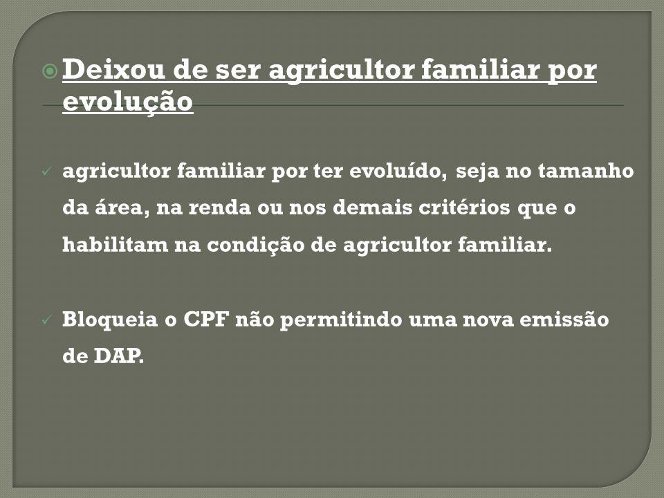  Deixou de ser agricultor familiar por evolução agricultor familiar por ter evoluído, seja no tamanho da área, na renda ou nos demais critérios que o habilitam na condição de agricultor familiar.