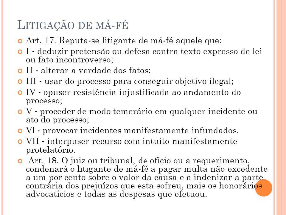 L ITIGAÇÃO DE MÁ - FÉ Art. 17. Reputa-se litigante de má-fé aquele que: I - deduzir pretensão ou defesa contra texto expresso de lei ou fato incontrov