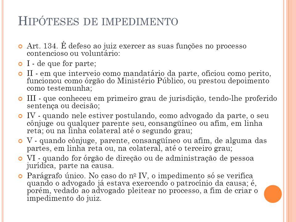 H IPÓTESES DE IMPEDIMENTO Art. 134. É defeso ao juiz exercer as suas funções no processo contencioso ou voluntário: I - de que for parte; II - em que