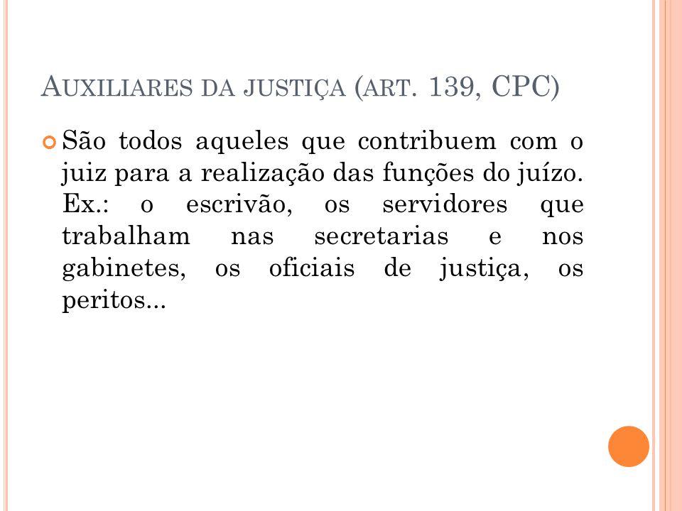 A UXILIARES DA JUSTIÇA ( ART. 139, CPC) São todos aqueles que contribuem com o juiz para a realização das funções do juízo. Ex.: o escrivão, os servid