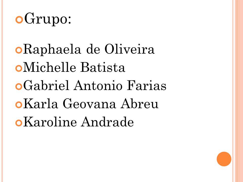 Grupo: Raphaela de Oliveira Michelle Batista Gabriel Antonio Farias Karla Geovana Abreu Karoline Andrade