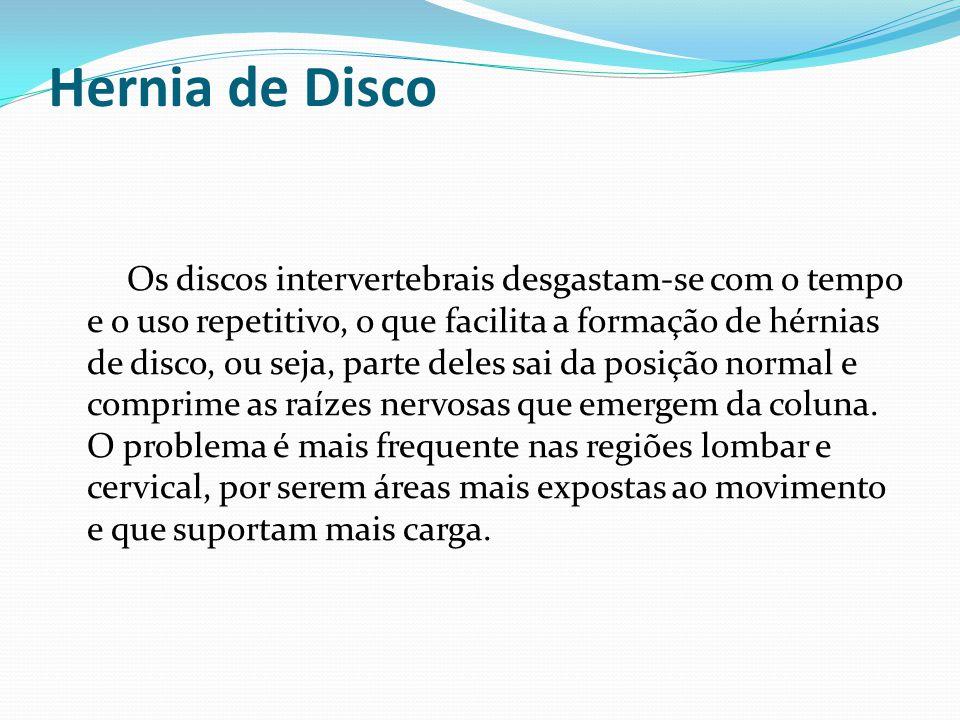 Hernia de Disco Os discos intervertebrais desgastam-se com o tempo e o uso repetitivo, o que facilita a formação de hérnias de disco, ou seja, parte d