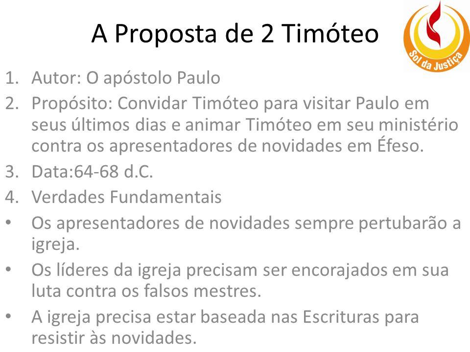 A Proposta de 2 Timóteo 1.Autor: O apóstolo Paulo 2.Propósito: Convidar Timóteo para visitar Paulo em seus últimos dias e animar Timóteo em seu ministério contra os apresentadores de novidades em Éfeso.