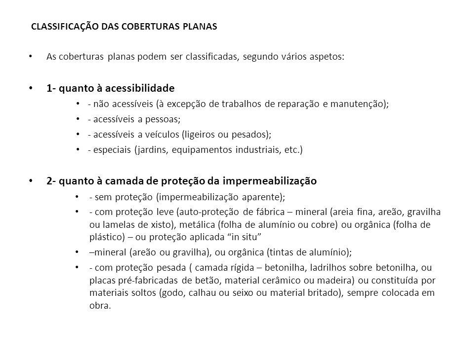 CLASSIFICAÇÃO DAS COBERTURAS PLANAS As coberturas planas podem ser classificadas, segundo vários aspetos: 1- quanto à acessibilidade - não acessíveis (à excepção de trabalhos de reparação e manutenção); - acessíveis a pessoas; - acessíveis a veículos (ligeiros ou pesados); - especiais (jardins, equipamentos industriais, etc.) 2- quanto à camada de proteção da impermeabilização - sem proteção (impermeabilização aparente); - com proteção leve (auto-proteção de fábrica – mineral (areia fina, areão, gravilha ou lamelas de xisto), metálica (folha de alumínio ou cobre) ou orgânica (folha de plástico) – ou proteção aplicada in situ –mineral (areão ou gravilha), ou orgânica (tintas de alumínio); - com proteção pesada ( camada rígida – betonilha, ladrilhos sobre betonilha, ou placas pré-fabricadas de betão, material cerâmico ou madeira) ou constituída por materiais soltos (godo, calhau ou seixo ou material britado), sempre colocada em obra.