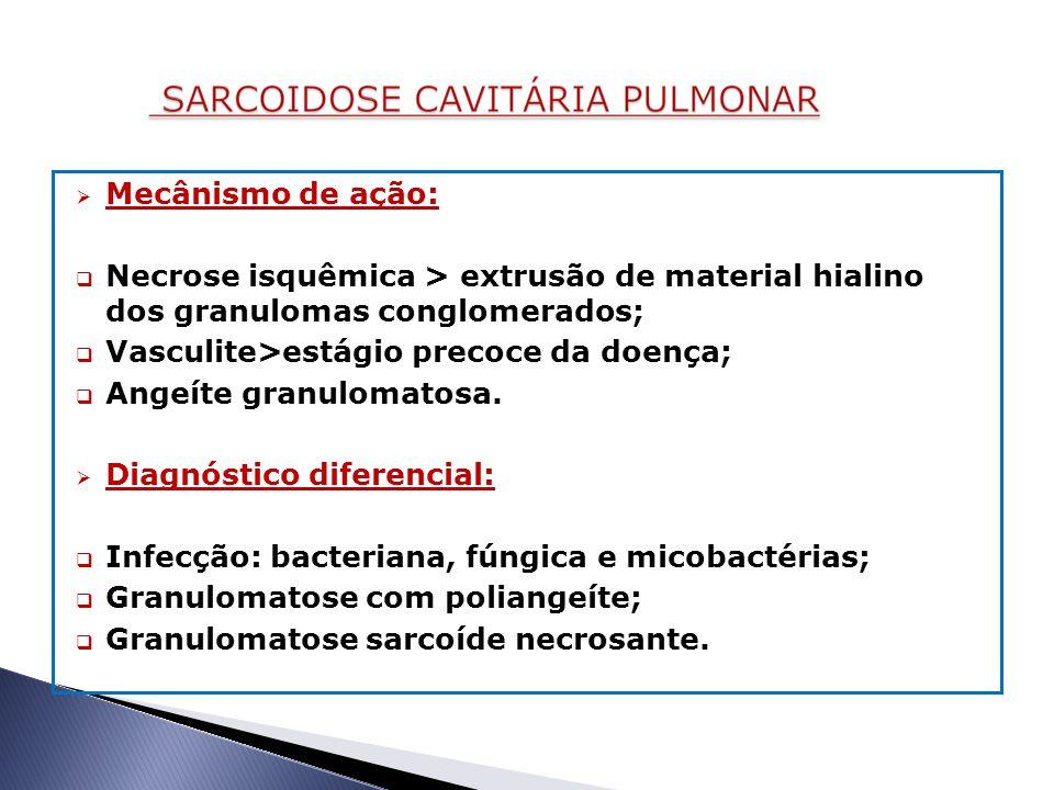  Mecânismo de ação:  Necrose isquêmica > extrusão de material hialino dos granulomas conglomerados;  Vasculite>estágio precoce da doença;  Angeíte granulomatosa.