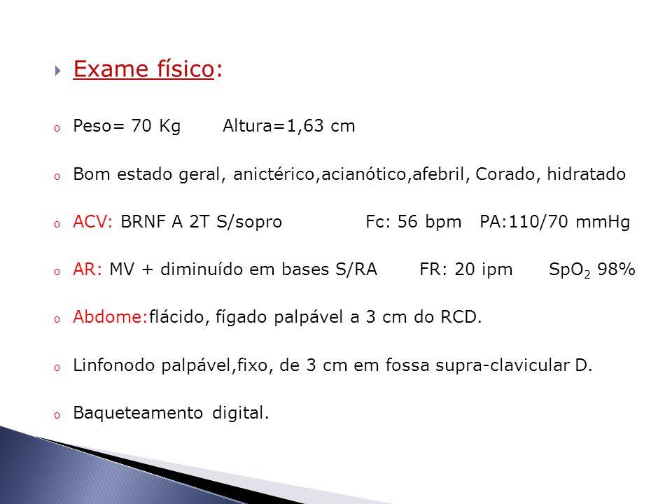  Exame físico: o Peso= 70 Kg Altura=1,63 cm o Bom estado geral, anictérico,acianótico,afebril, Corado, hidratado o ACV: BRNF A 2T S/sopro Fc: 56 bpm PA:110/70 mmHg o AR: MV + diminuído em bases S/RA FR: 20 ipm SpO 2 98% o Abdome:flácido, fígado palpável a 3 cm do RCD.
