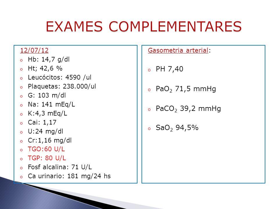 12/07/12 o Hb: 14,7 g/dl o Ht; 42,6 % o Leucócitos: 4590 /ul o Plaquetas: 238.000/ul o G: 103 m/dl o Na: 141 mEq/L o K:4,3 mEq/L o Cai: 1,17 o U:24 mg/dl o Cr:1,16 mg/dl o TGO:60 U/L o TGP: 80 U/L o Fosf alcalina: 71 U/L o Ca urinario: 181 mg/24 hs Gasometria arterial: o PH 7,40 o PaO 2 71,5 mmHg o PaCO 2 39,2 mmHg o SaO 2 94,5%