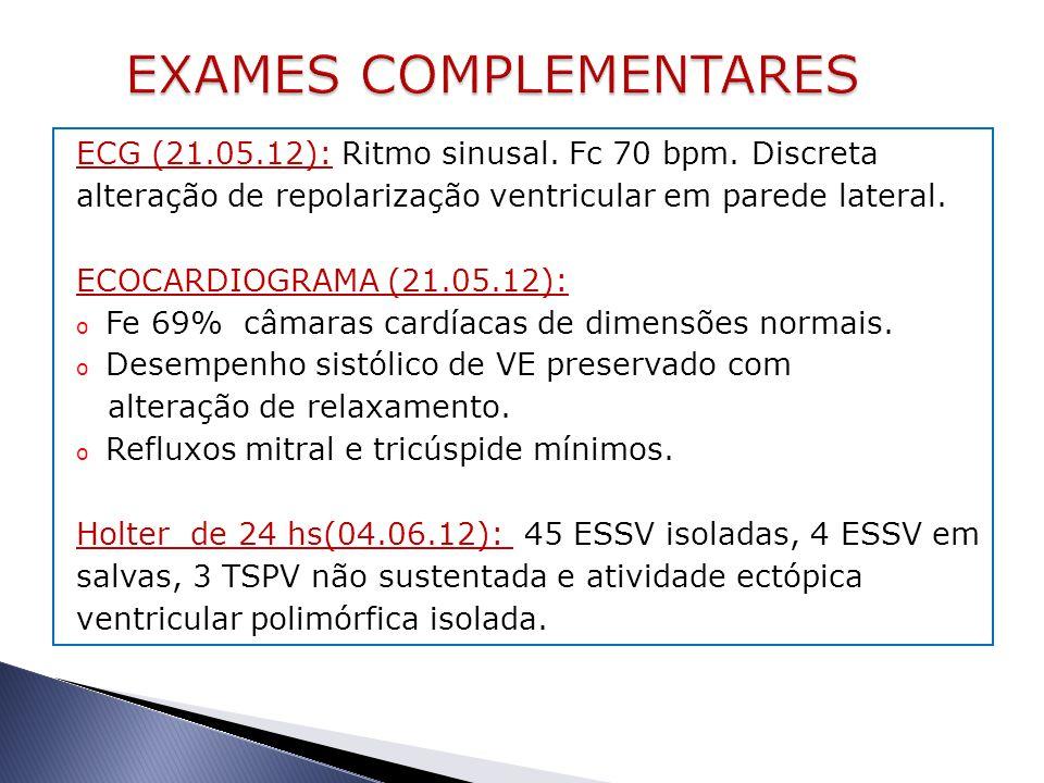 ECG (21.05.12): Ritmo sinusal. Fc 70 bpm. Discreta alteração de repolarização ventricular em parede lateral. ECOCARDIOGRAMA (21.05.12): o Fe 69% câmar