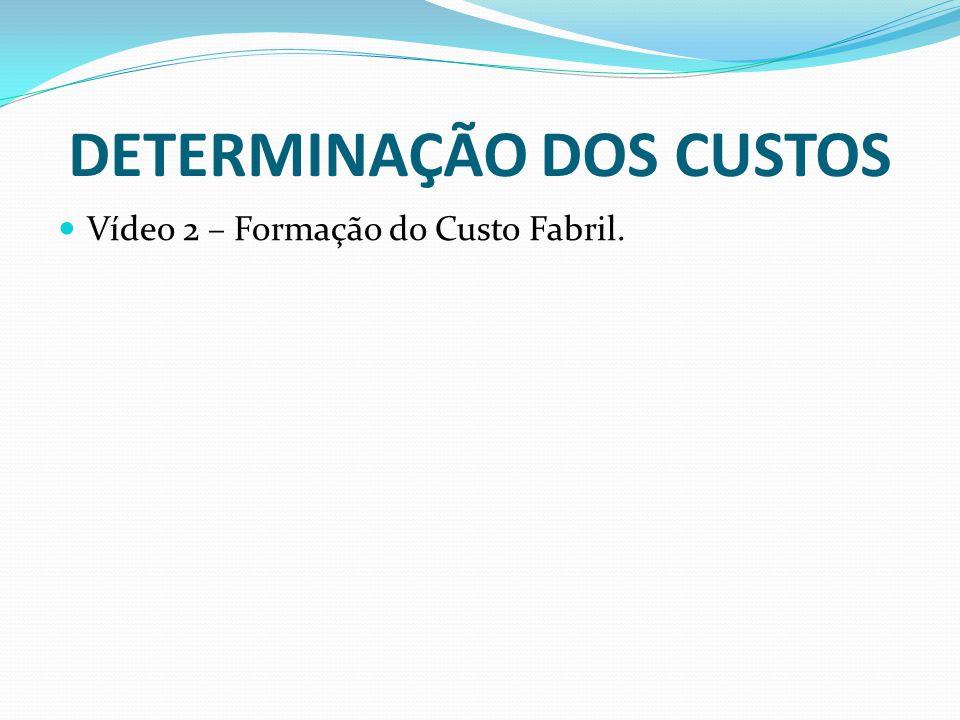 DETERMINAÇÃO DOS CUSTOS Vídeo 2 – Formação do Custo Fabril.