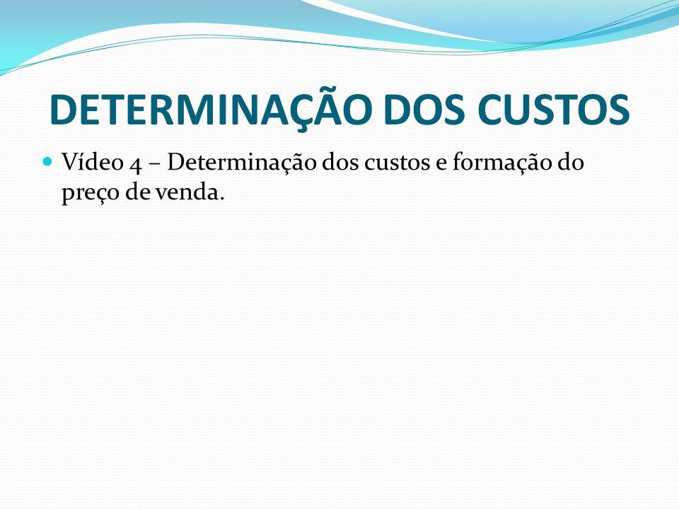 DETERMINAÇÃO DOS CUSTOS Vídeo 4 – Determinação dos custos e formação do preço de venda.