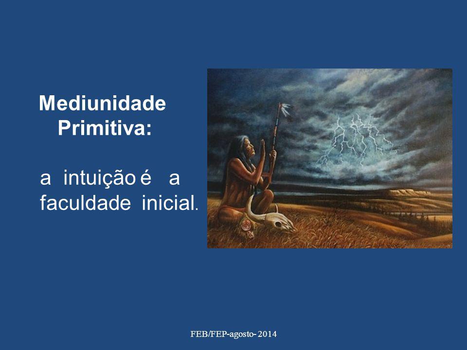 Mediunidade Primitiva: a intuição é a faculdade inicial. FEB/FEP-agosto- 2014
