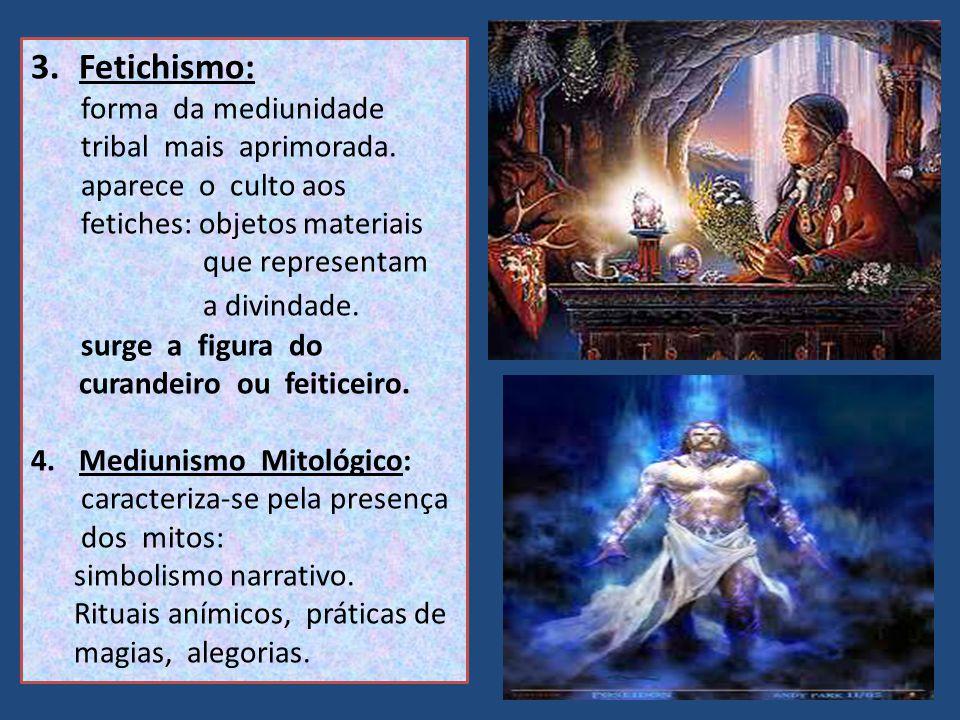 3.Fetichismo: forma da mediunidade tribal mais aprimorada. aparece o culto aos fetiches: objetos materiais que representam a divindade. surge a figura