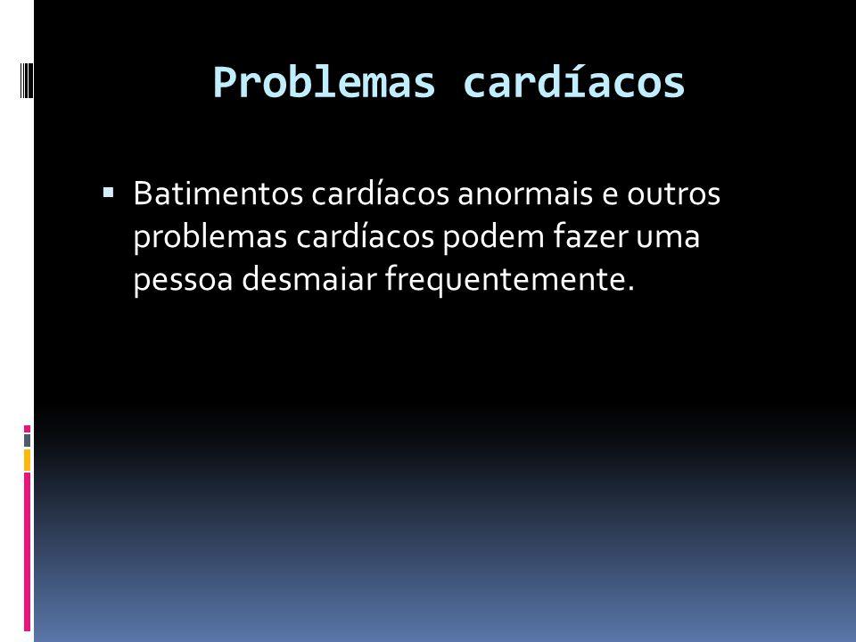 Problemas cardíacos  Batimentos cardíacos anormais e outros problemas cardíacos podem fazer uma pessoa desmaiar frequentemente.