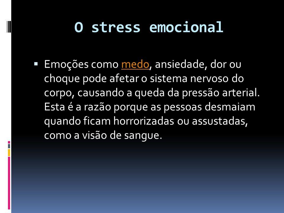 O stress emocional  Emoções como medo, ansiedade, dor ou choque pode afetar o sistema nervoso do corpo, causando a queda da pressão arterial. Esta é