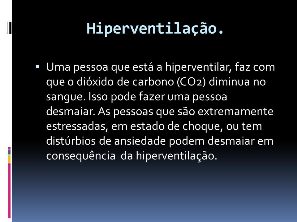 Hiperventilação.  Uma pessoa que está a hiperventilar, faz com que o dióxido de carbono (CO2) diminua no sangue. Isso pode fazer uma pessoa desmaiar.