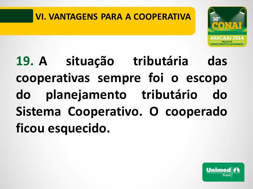 VI. VANTAGENS PARA A COOPERATIVA 19.A situação tributária das cooperativas sempre foi o escopo do planejamento tributário do Sistema Cooperativo. O co