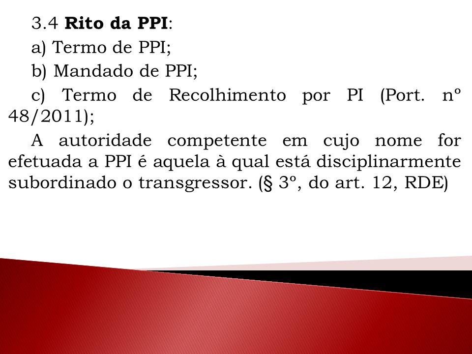 3.4 Rito da PPI : a) Termo de PPI; b) Mandado de PPI; c) Termo de Recolhimento por PI (Port. nº 48/2011); A autoridade competente em cujo nome for efe