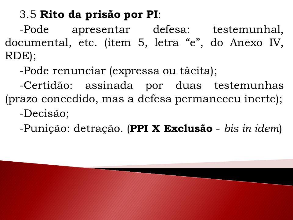 """3.5 Rito da prisão por PI : -Pode apresentar defesa: testemunhal, documental, etc. (item 5, letra """"e"""", do Anexo IV, RDE); -Pode renunciar (expressa ou"""