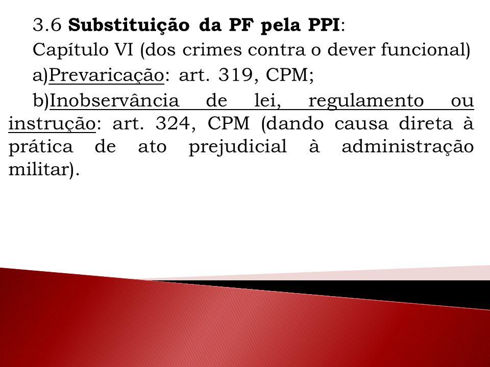 3.6 Substituição da PF pela PPI : Capítulo VI (dos crimes contra o dever funcional) a)Prevaricação: art. 319, CPM; b)Inobservância de lei, regulamento