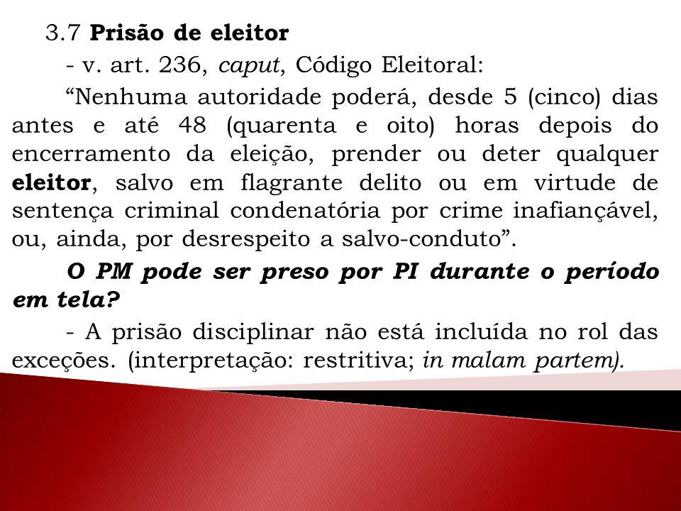 """3.7 Prisão de eleitor - v. art. 236, caput, Código Eleitoral: """"Nenhuma autoridade poderá, desde 5 (cinco) dias antes e até 48 (quarenta e oito) horas"""