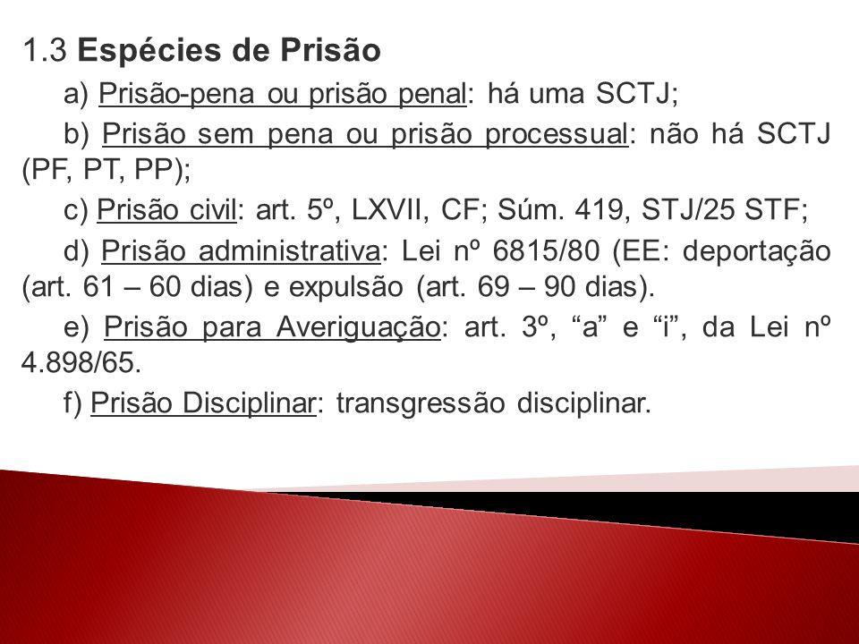 1.3 Espécies de Prisão a) Prisão-pena ou prisão penal: há uma SCTJ; b) Prisão sem pena ou prisão processual: não há SCTJ (PF, PT, PP); c) Prisão civil