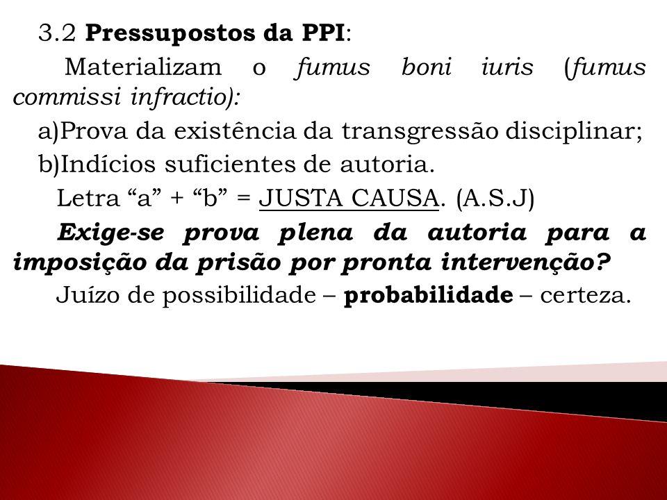 3.2 Pressupostos da PPI : Materializam o fumus boni iuris ( fumus commissi infractio): a)Prova da existência da transgressão disciplinar; b)Indícios s