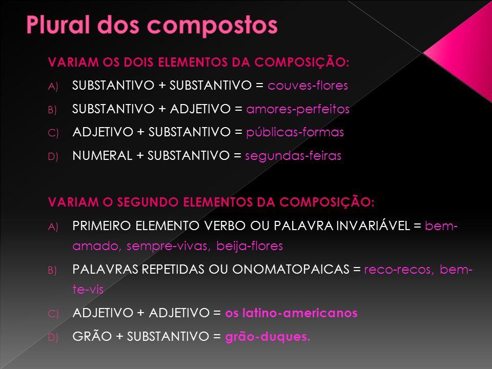 VARIAM OS DOIS ELEMENTOS DA COMPOSIÇÃO: A) SUBSTANTIVO + SUBSTANTIVO = couves-flores B) SUBSTANTIVO + ADJETIVO = amores-perfeitos C) ADJETIVO + SUBSTA