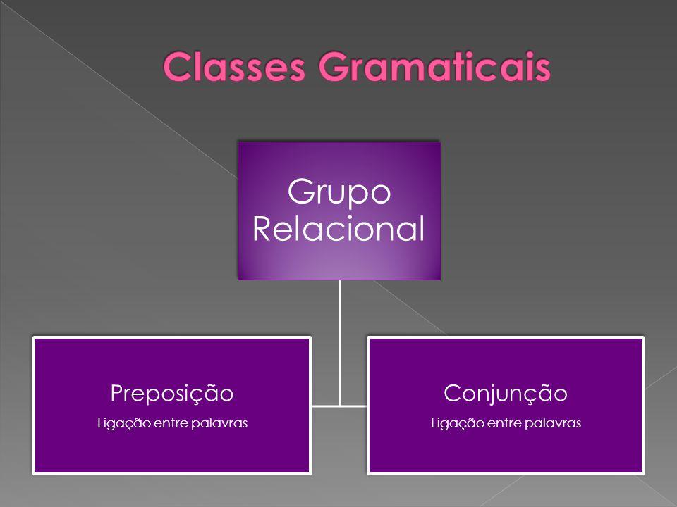 Grupo Relacional Preposição Ligação entre palavras Conjunção Ligação entre palavras