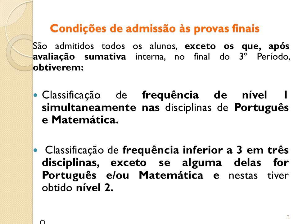Condições de admissão às provas finais São admitidos todos os alunos, exceto os que, após avaliação sumativa interna, no final do 3º Período, obtiverem: Classificação de frequência de nível 1 simultaneamente nas disciplinas de Português e Matemática.