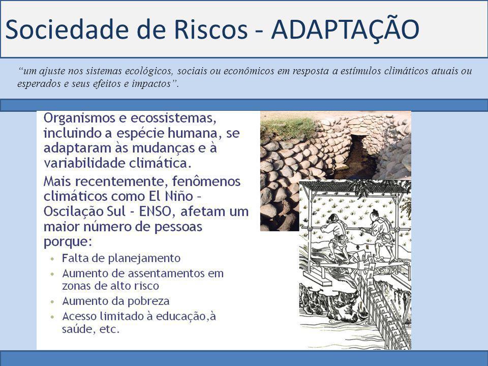 Sociedade de Riscos - ADAPTAÇÃO um ajuste nos sistemas ecológicos, sociais ou econômicos em resposta a estímulos climáticos atuais ou esperados e seus efeitos e impactos .
