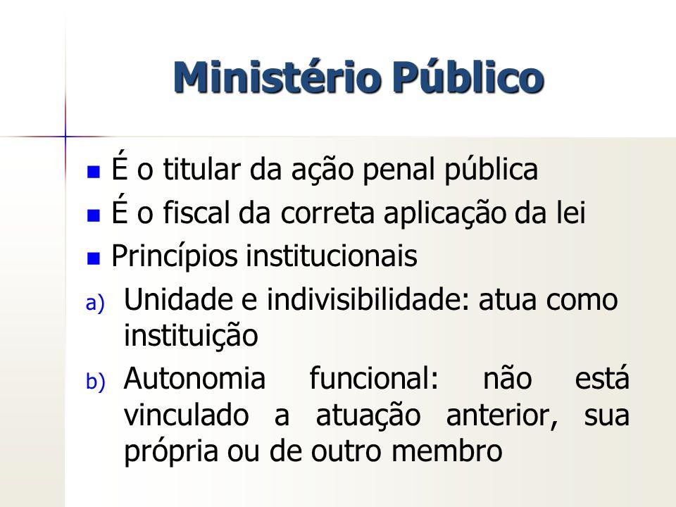 Ministério Público É o titular da ação penal pública É o fiscal da correta aplicação da lei Princípios institucionais a) a) Unidade e indivisibilidade