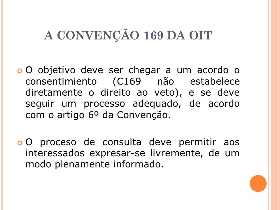 A CONVENÇÃO 169 DA OIT O objetivo deve ser chegar a um acordo o consentimiento (C169 não estabelece diretamente o direito ao veto), e se deve seguir u