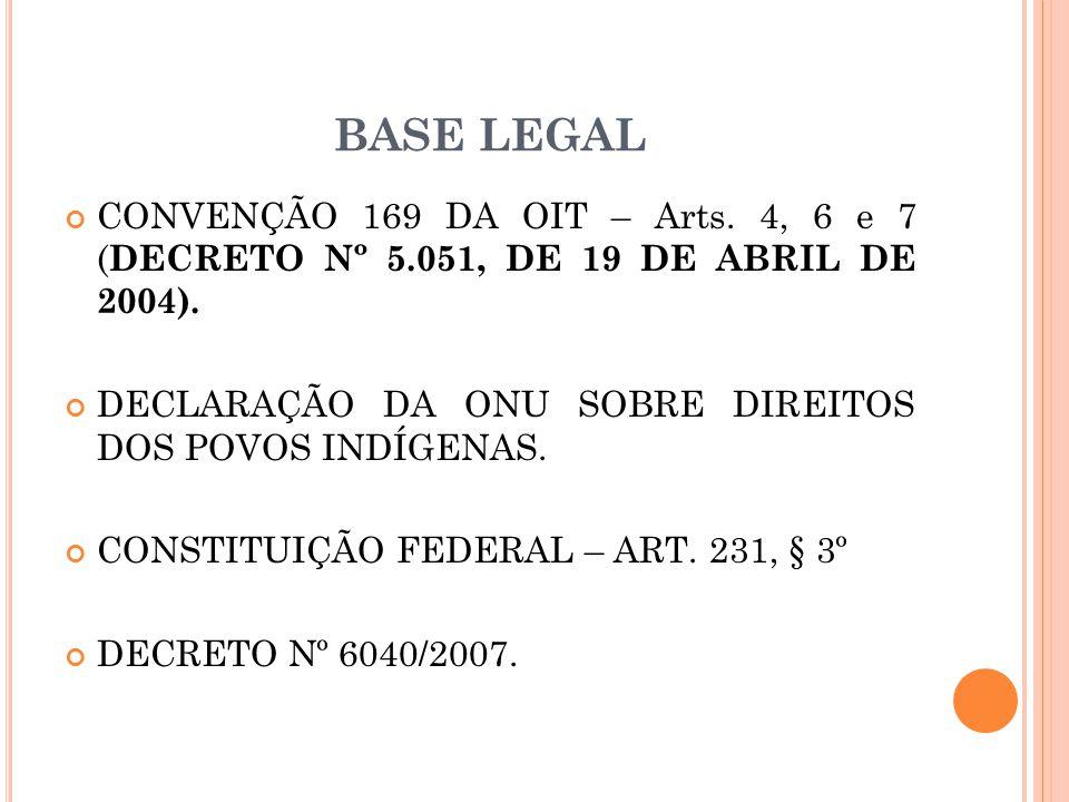 BASE LEGAL CONVENÇÃO 169 DA OIT – Arts. 4, 6 e 7 ( DECRETO Nº 5.051, DE 19 DE ABRIL DE 2004). DECLARAÇÃO DA ONU SOBRE DIREITOS DOS POVOS INDÍGENAS. CO