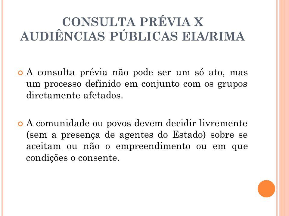 CONSULTA PRÉVIA X AUDIÊNCIAS PÚBLICAS EIA/RIMA A consulta prévia não pode ser um só ato, mas um processo definido em conjunto com os grupos diretament