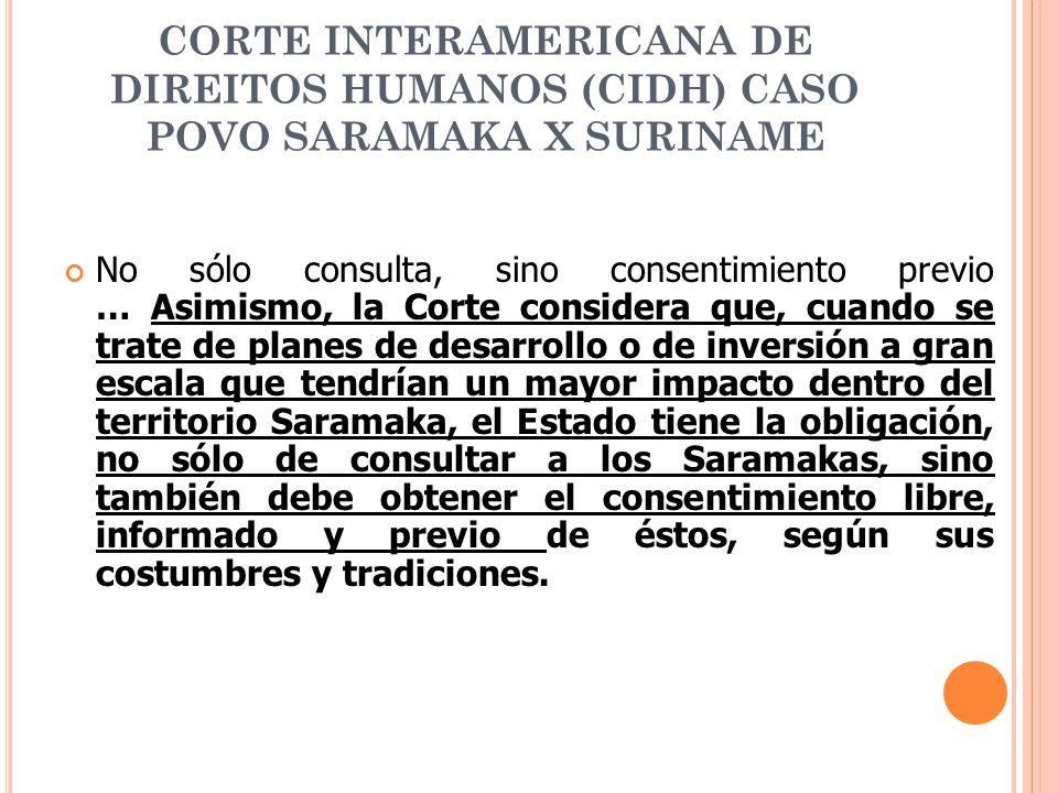CORTE INTERAMERICANA DE DIREITOS HUMANOS (CIDH) CASO POVO SARAMAKA X SURINAME No sólo consulta, sino consentimiento previo … Asimismo, la Corte consid
