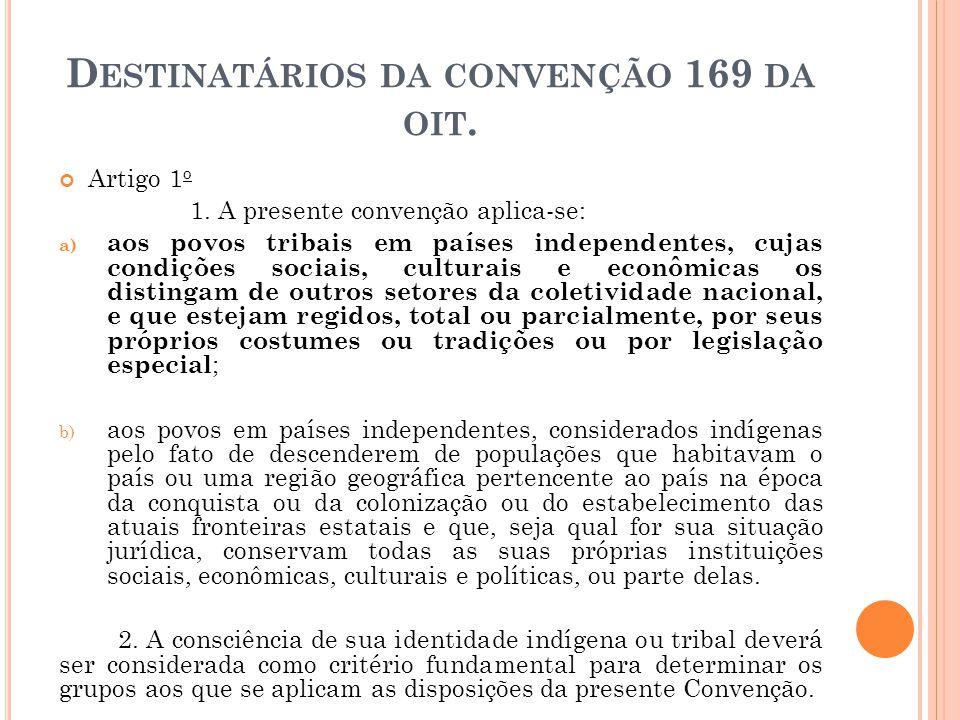 D ESTINATÁRIOS DA CONVENÇÃO 169 DA OIT. Artigo 1 o 1. A presente convenção aplica-se: a) aos povos tribais em países independentes, cujas condições so