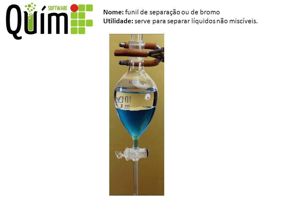 Nome: funil de separação ou de bromo Utilidade: serve para separar líquidos não miscíveis.