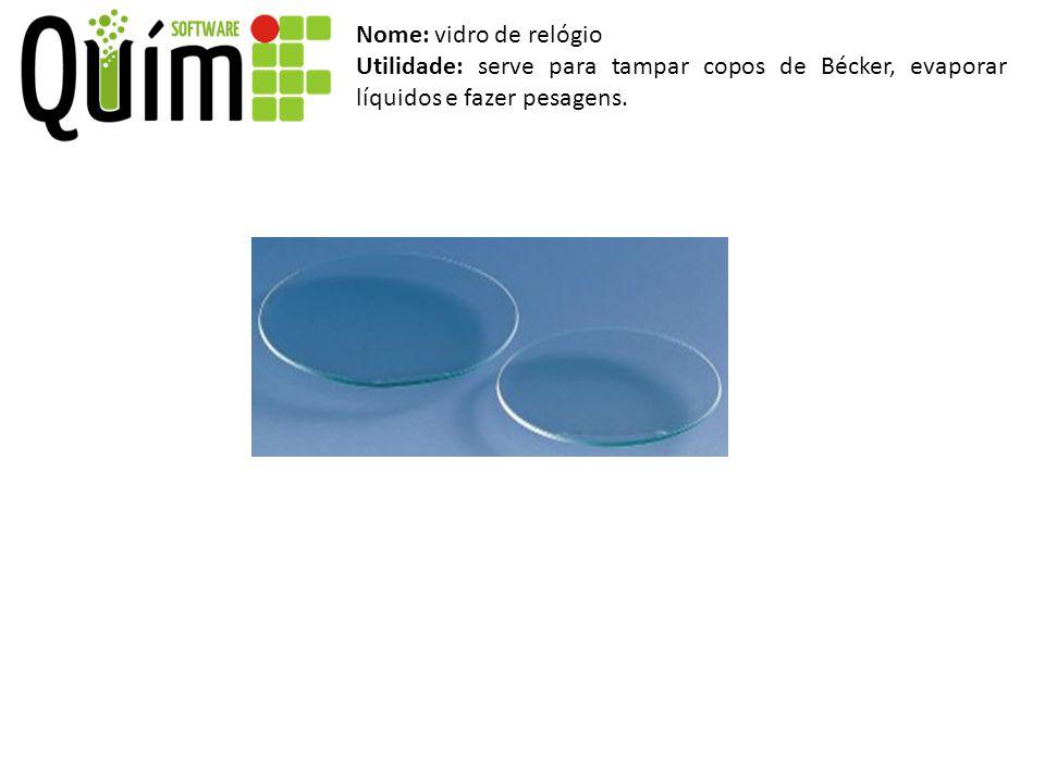 Nome: vidro de relógio Utilidade: serve para tampar copos de Bécker, evaporar líquidos e fazer pesagens.