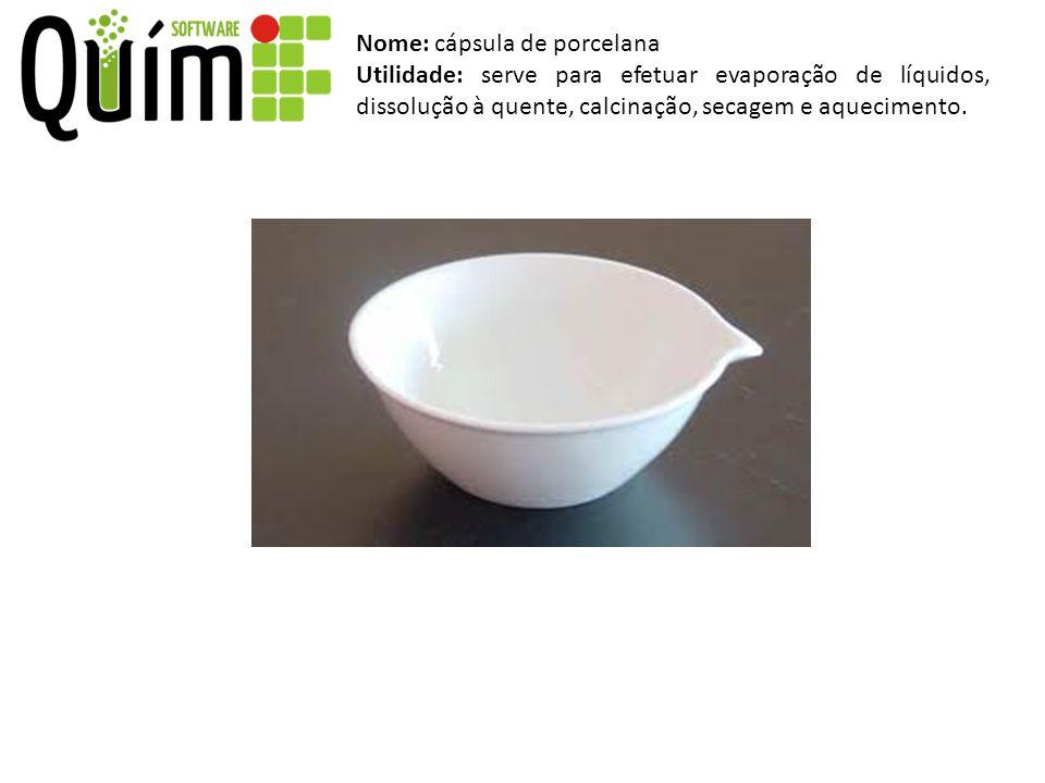 Nome: cápsula de porcelana Utilidade: serve para efetuar evaporação de líquidos, dissolução à quente, calcinação, secagem e aquecimento.