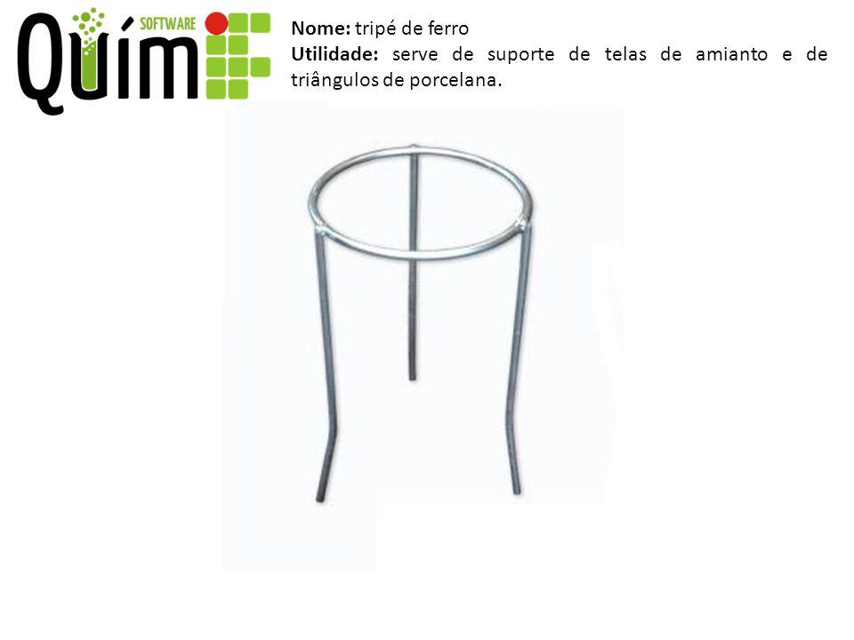 Nome: tripé de ferro Utilidade: serve de suporte de telas de amianto e de triângulos de porcelana.