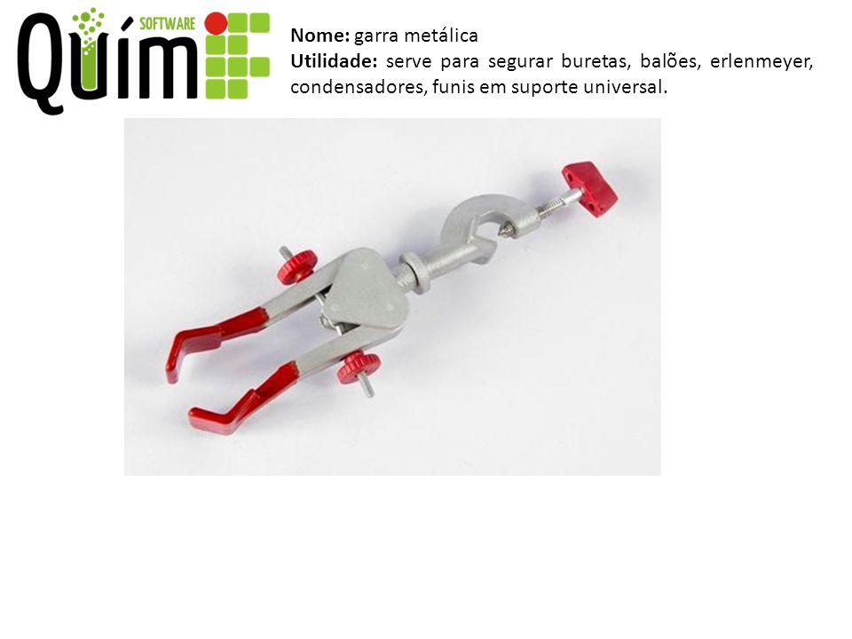 Nome: garra metálica Utilidade: serve para segurar buretas, balões, erlenmeyer, condensadores, funis em suporte universal.