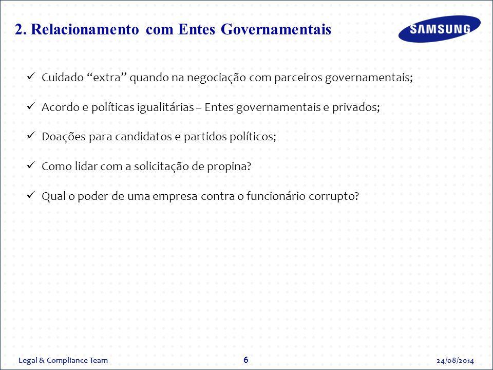 Legal & Compliance Team24/08/2014 6 Cuidado extra quando na negociação com parceiros governamentais; Acordo e políticas igualitárias – Entes governamentais e privados; Doações para candidatos e partidos políticos; Como lidar com a solicitação de propina.