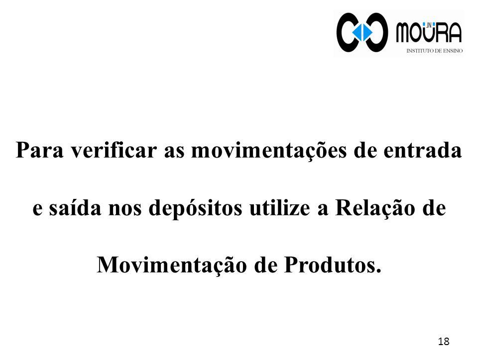 Para verificar as movimentações de entrada e saída nos depósitos utilize a Relação de Movimentação de Produtos. 18