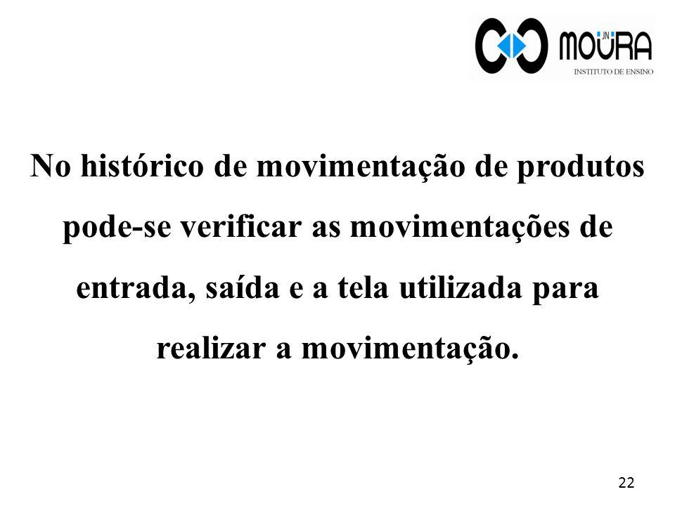 No histórico de movimentação de produtos pode-se verificar as movimentações de entrada, saída e a tela utilizada para realizar a movimentação. 22