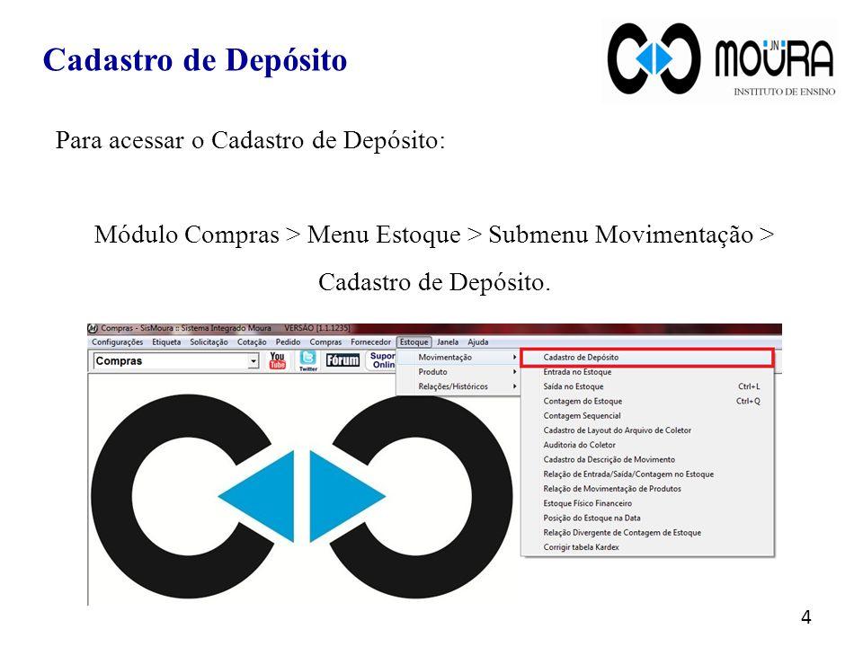 Cadastro de Depósito Para acessar o Cadastro de Depósito: Módulo Compras > Menu Estoque > Submenu Movimentação > Cadastro de Depósito. 4