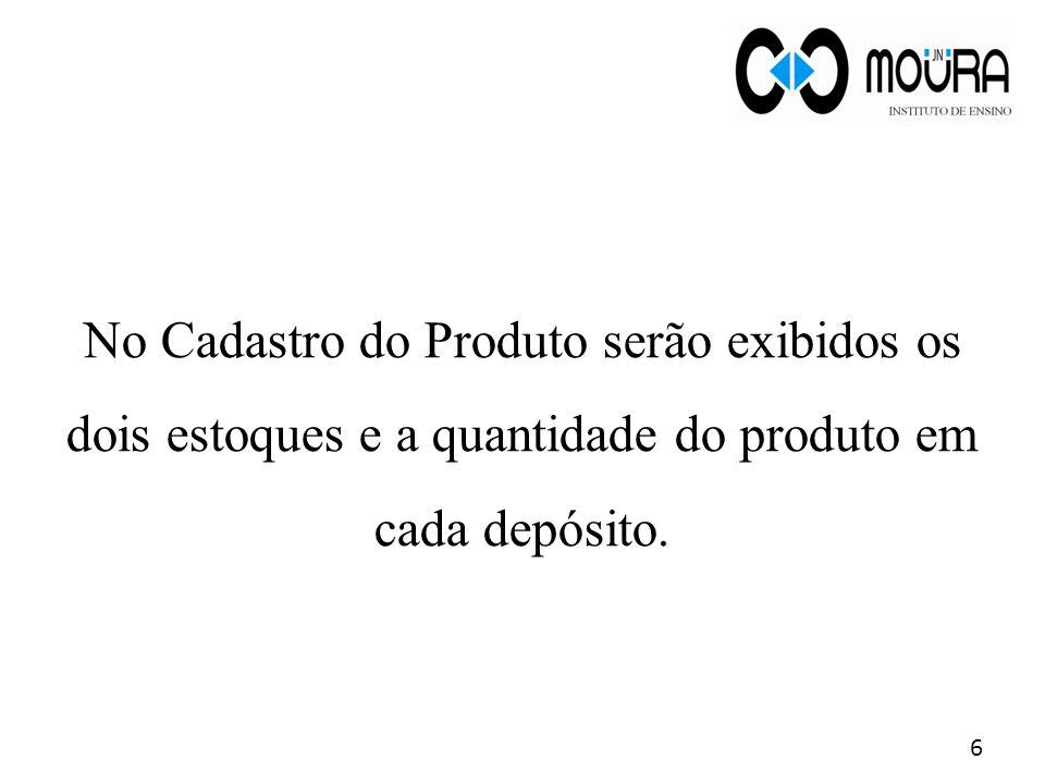 No Cadastro do Produto serão exibidos os dois estoques e a quantidade do produto em cada depósito. 6